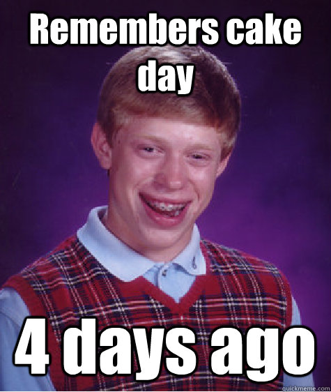 remembers cake day 4 days ago - Bad Luck Brian