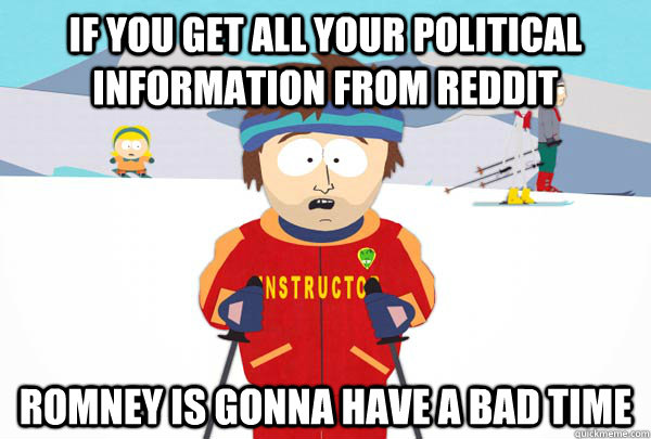 if you get all your political information from reddit romney - Super Cool Ski Instructor