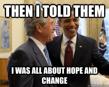 then i told them i was all about hope and change - Bush&Obama