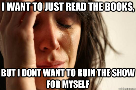 i want to just read the books but i dont want to ruin the s - First World Problems