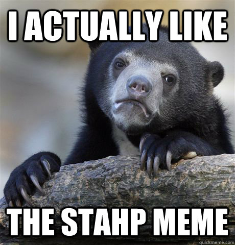 i actually like the stahp meme - Confession Bear