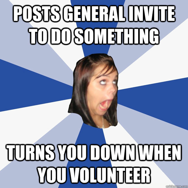 posts general invite to do something turns you down when you - Annoying Facebook Girl