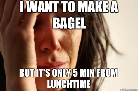 I want to make a bagel but its only 5 min from lunchtime - First World Problems