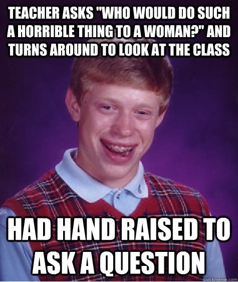 teacher asks who would do such a horrible thing to a woman - Bad Luck Brian