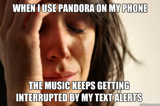 when i use pandora on my phone the music keeps getting inter - First World Problems