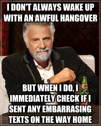 i dont always wake up with an awful hangover but when i do - The Most Interesting Man In The World