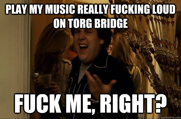play my music really fucking loud on torg bridge fuck me ri - Fuck Me, Right