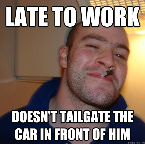 late to work doesnt tailgate the car in front of him - Good Guy Greg