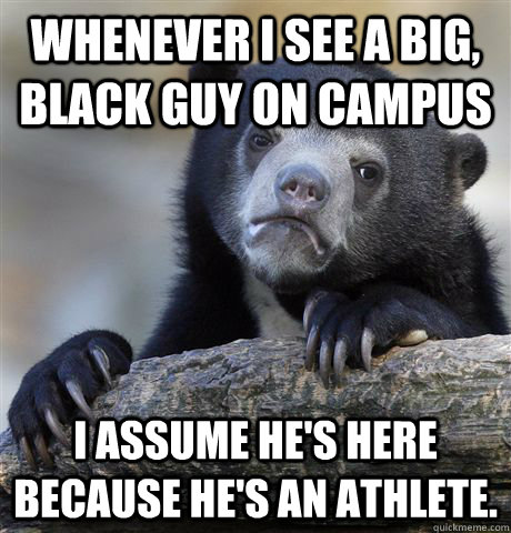 whenever i see a big black guy on campus i assume hes here - Confession Bear