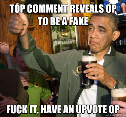 top comment reveals op to be a fake fuck it have an upvote  - Upvote Obama