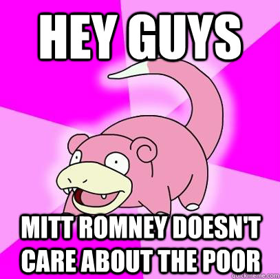 hey guys mitt romney doesnt care about the poor  - Slowpoke