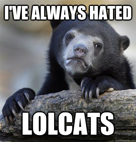 ive always hated lolcats - Confession Bear