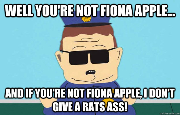well youre not fiona apple and if youre not fiona apple - Officer Barbrady