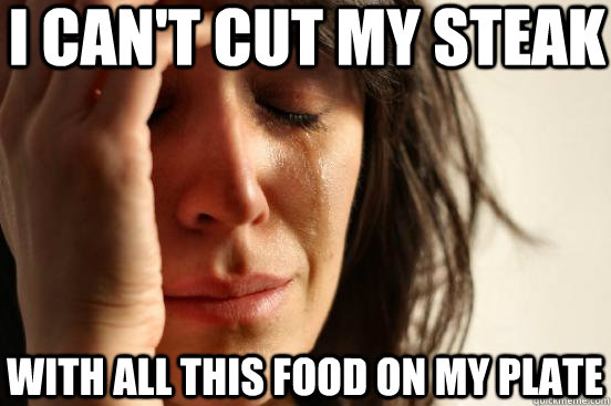 i cant cut my steak with all this food on my plate - First World Problems