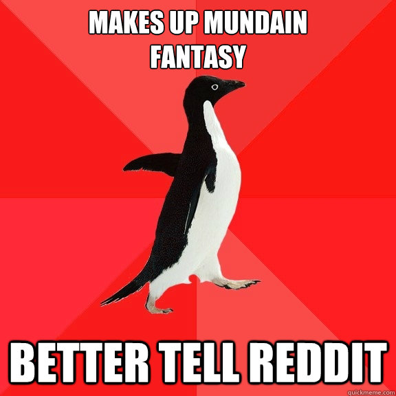 makes up mundain fantasy better tell reddit - Socially Awesome Penguin