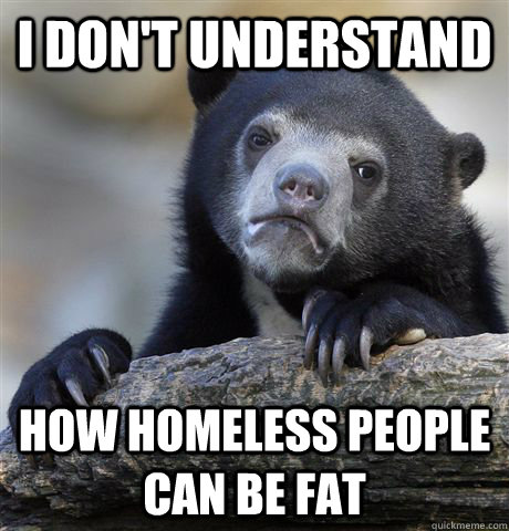 i dont understand how homeless people can be fat - Confession Bear
