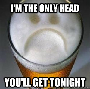 im the only head youll get tonight - Confession Beer