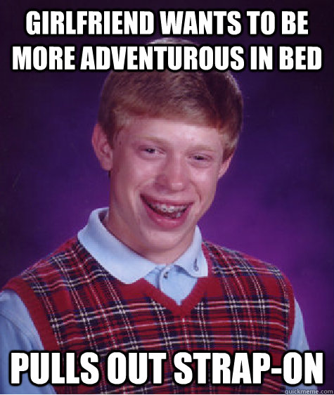 girlfriend wants to be more adventurous in bed pulls out str - Bad Luck Brian