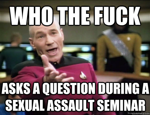 who the fuck asks a question during a sexual assault seminar - Annoyed Picard HD