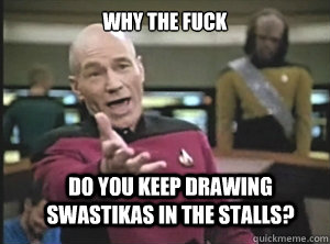 why the fuck do you keep drawing swastikas in the stalls - Annoyed Picard
