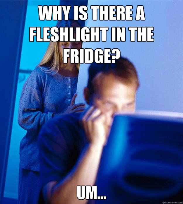 why is there a fleshlight in the fridge um - Redditors Wife