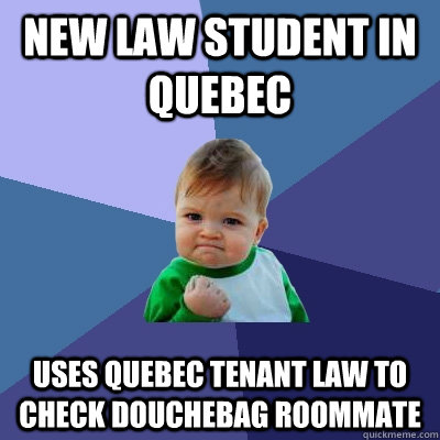 new law student in quebec uses quebec tenant law to check d - Success Kid