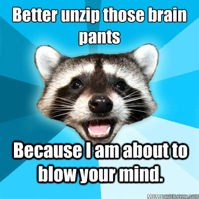 better unzip those brain pants because i am about to blow yo - Lame Pun Coon