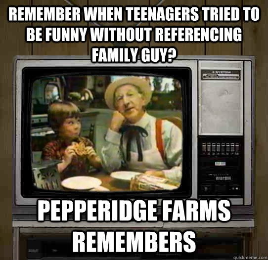 remember when teenagers tried to be funny without referencin - OG Pepperidge Farms