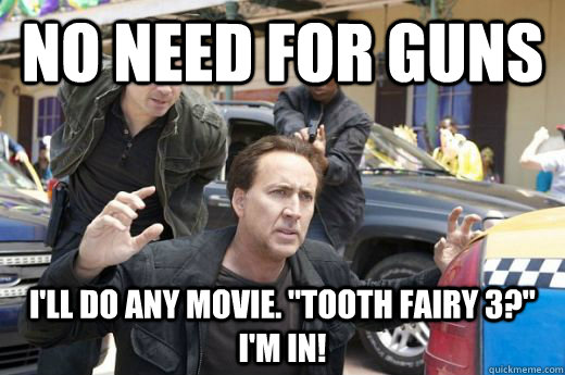 no need for guns ill do any movie tooth fairy 3 im in -