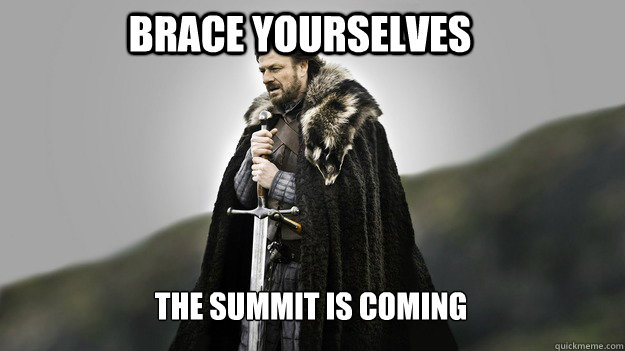 brace yourselves the summit is coming - Ned stark winter is coming
