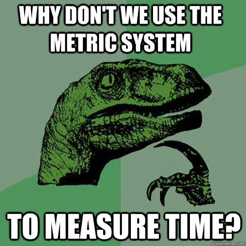 why dont we use the metric system to measure time - Philosoraptor