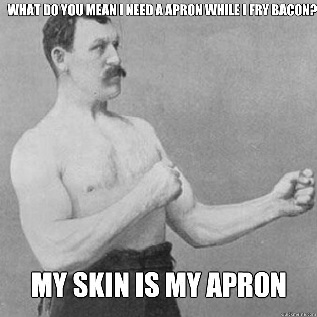 what do you mean i need a apron while i fry bacon my skin i - overly manly man