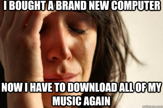 i bought a brand new computer now i have to download all of  - First World Problems