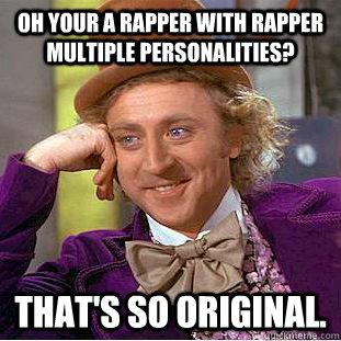 oh your a rapper with rapper multiple personalities thats  - Condescending Wonka