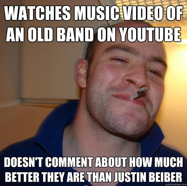 watches music video of an old band on youtube doesnt commen - Good Guy Greg