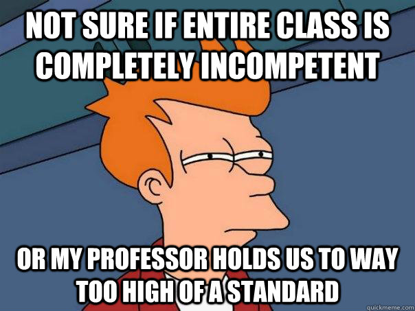 not sure if entire class is completely incompetent or my pro - Futurama Fry