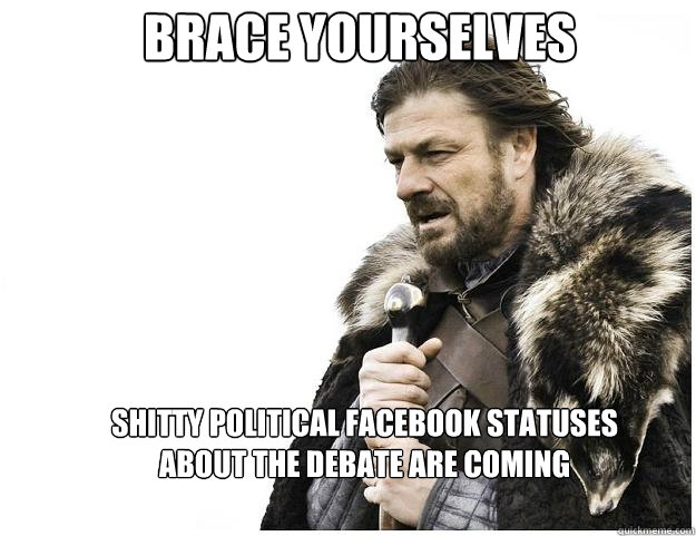 brace yourselves shitty political facebook statuses about th - Imminent Ned