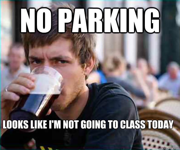 no parking looks like im not going to class today - Lazy College Senior
