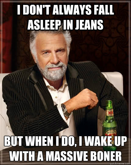 i dont always fall asleep in jeans but when i do i wake up - The Most Interesting Man In The World