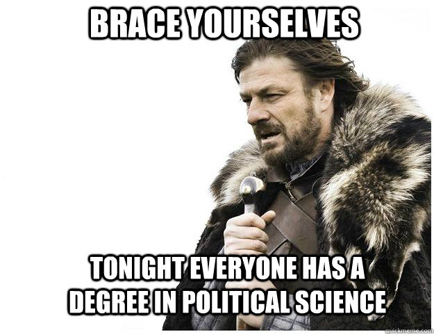 brace yourselves tonight everyone has a degree in political  - Imminent Ned