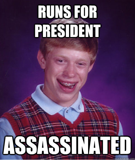 runs for president assassinated - Bad Luck Brian