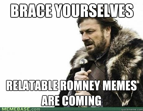 brace yourselves relatable romney memes are coming - BRACE YOURSELF