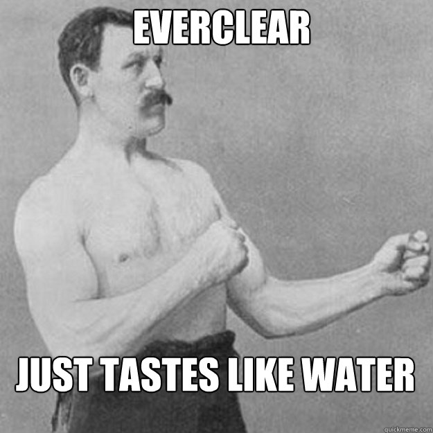 everclear just tastes like water - overly manly man