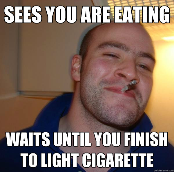 sees you are eating waits until you finish to light cigarett - Good Guy Greg