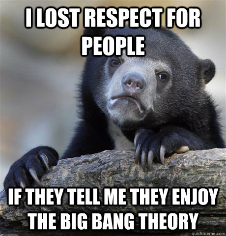 i lost respect for people if they tell me they enjoy the big - Confession Bear