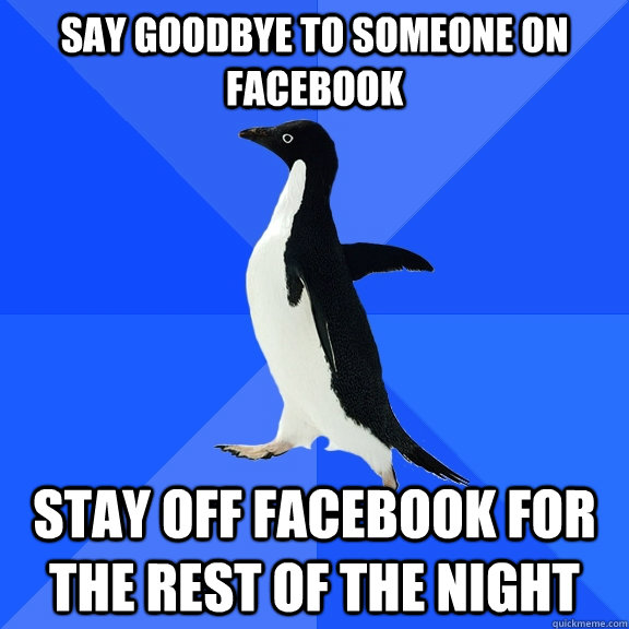 say goodbye to someone on facebook stay off facebook for the - Socially Awkward Penguin