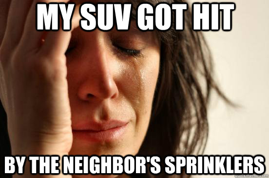 my suv got hit by the neighbors sprinklers - First World Problems