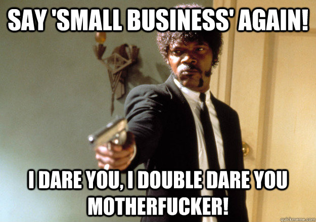 say small business again i dare you i double dare you mo - Samuel L Jackson