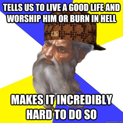 tells us to live a good life and worship him or burn in hell - Scumbag Advice God