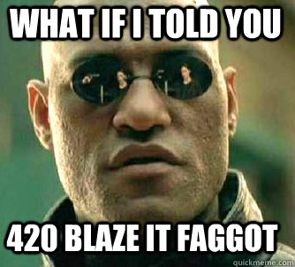 what if i told you 420 blaze it faggot - Matrix Morpheus